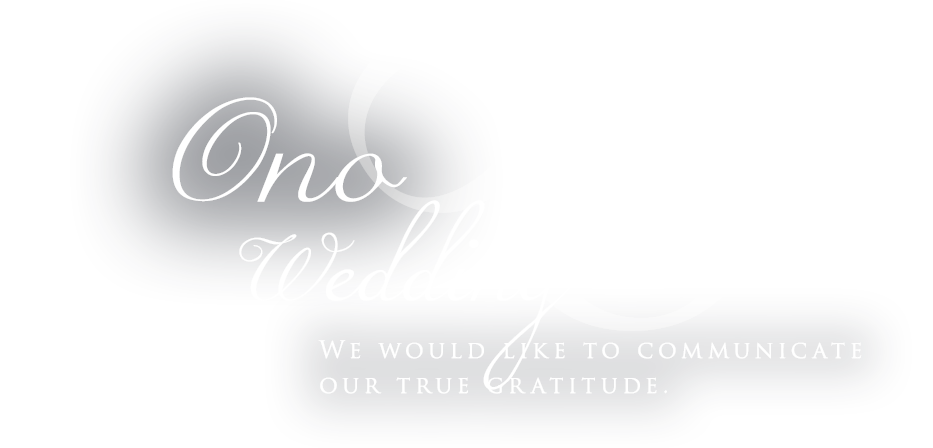 Ono Wedding,We would like to communicate our true gratitude.
